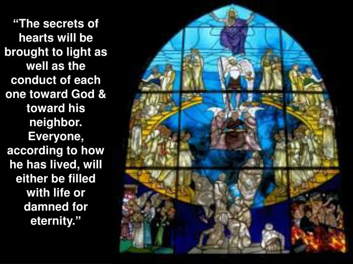 """The secrets of hearts will be brought to light as well as the conduct of each one toward God & toward his neighbor. Everyone, according to how he has lived, will either be filled with life or damned for eternity."""