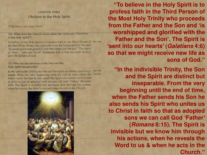 """To believe in the Holy Spirit is to profess faith in the Third Person of the Most Holy Trinity who proceeds from the Father and the Son and 'is worshipped and glorified with the Father and the Son'. The Spirit is 'sent into our hearts' ("