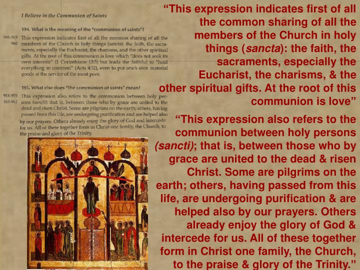 """This expression indicates first of all the common sharing of all the 	members of the Church in holy things ("