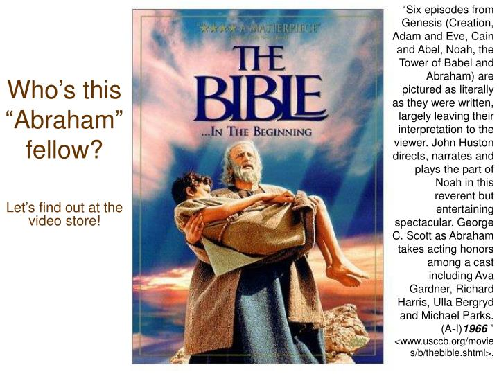 """Six episodes from Genesis (Creation, Adam and Eve, Cain and Abel, Noah, the Tower of Babel and Abraham) are pictured as literally as they were written, largely leaving their interpretation to the viewer. John Huston directs, narrates and plays the part of Noah in this reverent but entertaining spectacular. George C. Scott as Abraham takes acting honors among a cast including Ava Gardner, Richard Harris, Ulla Bergryd and Michael Parks. (A-I)"