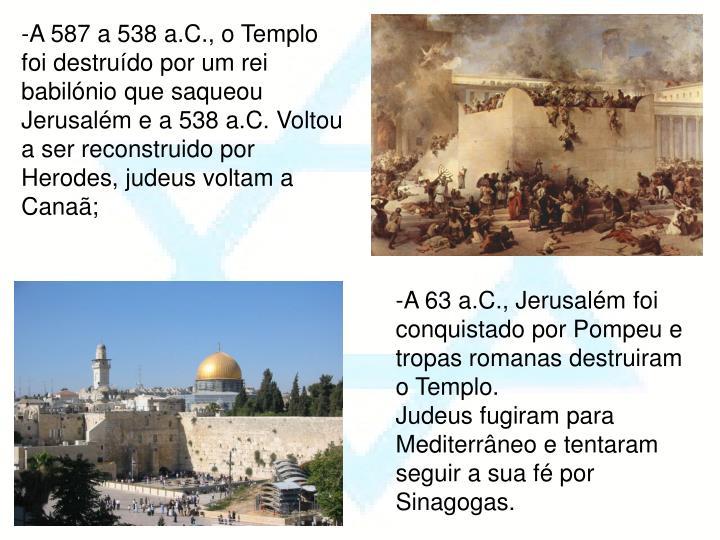 -A 587 a 538 a.C., o Templo foi destruído por um rei babilónio que saqueou Jerusalém e a 538 a.C. Voltou a ser reconstruido por Herodes, judeus voltam a Canaã;