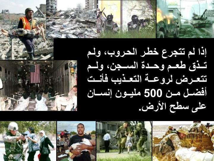 إذا لم تتجرع خطر الحروب، ولم تذق طعم وحدة السجن، ولم تتعرض لروعة التعذيب فأنت أفضل من 500 مليون إنسان على سطح الأرض