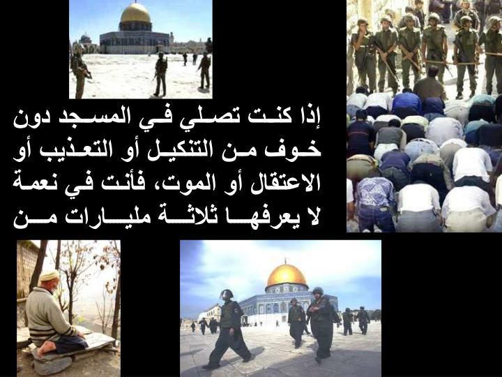 إذا كنت تصلي في المسجد دون خوف من التنكيل أو التعذيب أو الاعتقال أو الموت، فأنت في نعمة لا يعرفها ثلاثة مليارات من البشر.