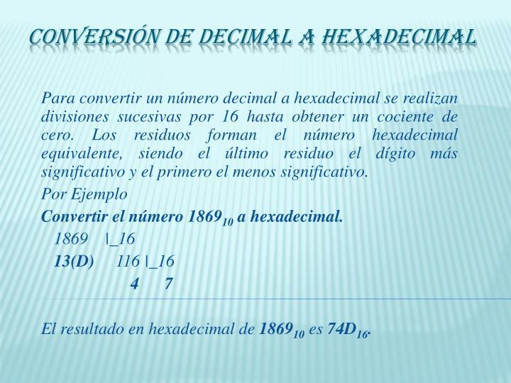 Para convertir un número decimal a hexadecimal se realizan divisiones sucesivas por 16 hasta obtener un cociente de cero. Los residuos forman el número hexadecimal equivalente, siendo el último residuo el dígito más significativo y el primero el menos significativo.