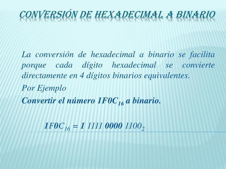 La conversión de hexadecimal a binario se facilita porque cada dígito hexadecimal se convierte directamente en 4 dígitos binarios equivalentes.