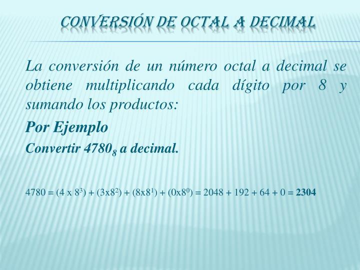 La conversión de un número octal a decimal se obtiene multiplicando cada dígito por 8 y sumando los productos: