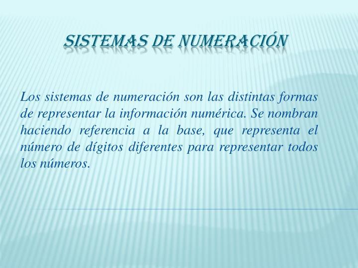 Los sistemas de numeración son las distintas formas de representar la información numérica. Se nombran haciendo referencia a la base, que representa el número de dígitos diferentes para representar todos los números.
