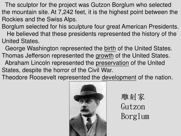 The sculptor for the project was Gutzon Borglum who selected the mountain site. At 7,242 feet, it is the highest point between the Rockies and the Swiss Alps.