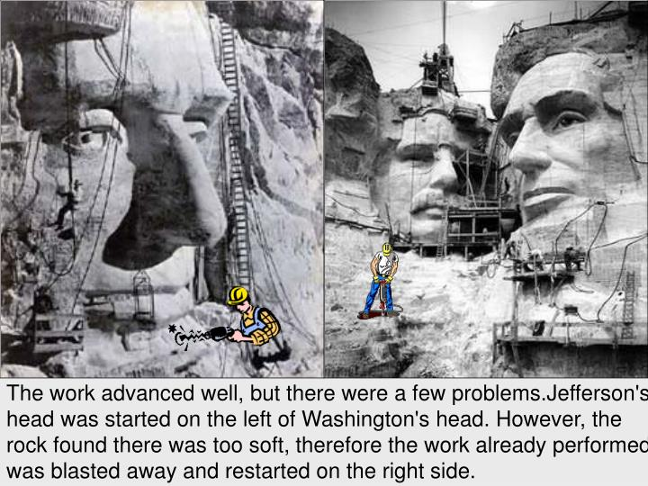 The work advanced well, but there were a few problems.Jefferson's head was started on the left of Washington's head. However, the rock found there was too soft, therefore the work already performed was blasted away and restarted on the right side.