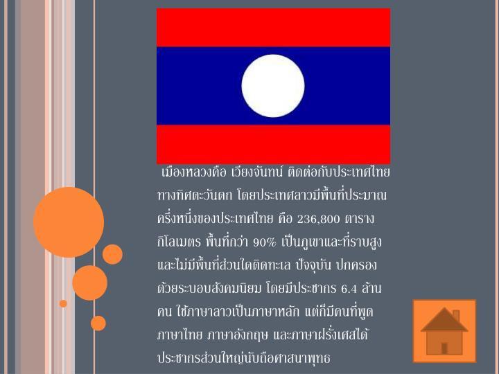 เมืองหลวงคือ เวียงจันทน์ ติดต่อกับประเทศไทยทางทิศตะวันตก โดยประเทศลาวมีพื้นที่ประมาณครึ่งหนึ่งของประเทศไทย คือ 236,800 ตารางกิโลเมตร พื้นที่กว่า 90% เป็นภูเขาและที่ราบสูง และไม่มีพื้นที่ส่วนใดติดทะเล ปัจจุบัน ปกครองด้วยระบอบสังคมนิยม โดยมีประชากร 6.4 ล้านคน ใช้ภาษาลาวเป็นภาษาหลัก แต่ก็มีคนที่พูดภาษาไทย ภาษาอังกฤษ และภาษาฝรั่งเศสได้ ประชากรส่วนใหญ่นับถือศาสนาพุทธ