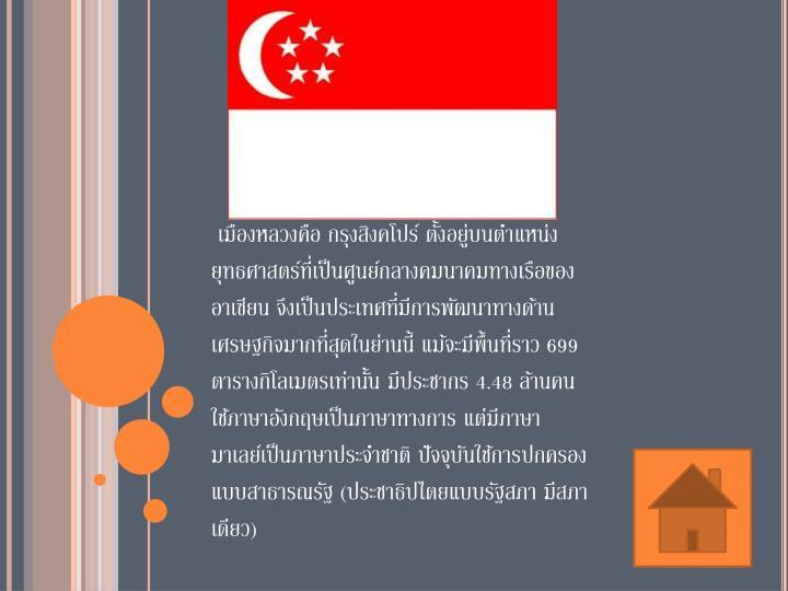เมืองหลวงคือ กรุงสิงคโปร์ ตั้งอยู่บนตำแหน่งยุทธศาสตร์ที่เป็นศูนย์กลางคมนาคมทางเรือของอาเซียน จึงเป็นประเทศที่มีการพัฒนาทางด้านเศรษฐกิจมากที่สุดในย่านนี้ แม้จะมีพื้นที่ราว 699 ตารางกิโลเมตรเท่านั้น มีประชากร 4.48 ล้านคน ใช้ภาษาอังกฤษเป็นภาษาทางการ แต่มีภาษามาเลย์เป็นภาษาประจำชาติ ปัจจุบันใช้การปกครองแบบสาธารณรัฐ (ประชาธิปไตยแบบรัฐสภา มีสภาเดียว)
