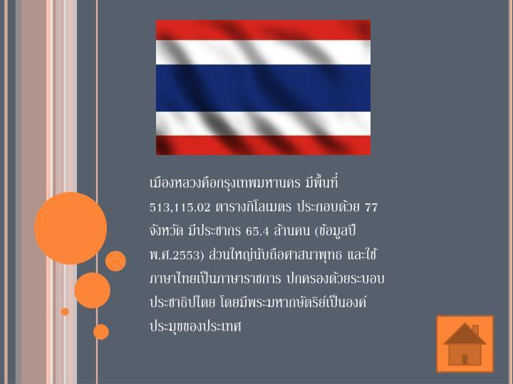 เมืองหลวงคือกรุงเทพมหานคร มีพื้นที่ 513,115.02 ตารางกิโลเมตร ประกอบด้วย 77 จังหวัด มีประชากร 65.4 ล้านคน (ข้อมูลปี พ.ศ.2553) ส่วนใหญ่นับถือศาสนาพุทธ และใช้ภาษาไทยเป็นภาษาราชการ ปกครองด้วยระบอบประชาธิปไตย โดยมีพระมหากษัตริย์เป็นองค์ประมุขของประเทศ