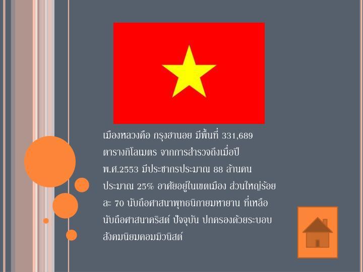 เมืองหลวงคือ กรุงฮานอย มีพื้นที่ 331,689 ตารางกิโลเมตร จากการสำรวจถึงเมื่อปี พ.ศ.2553 มีประชากรประมาณ 88 ล้านคน ประมาณ 25% อาศัยอยู่ในเขตเมือง ส่วนใหญ่ร้อยละ 70 นับถือศาสนาพุทธนิกายมหายาน ที่เหลือนับถือศาสนาคริสต์ ปัจจุบัน ปกครองด้วยระบอบสังคมนิยมคอมมิวนิสต์