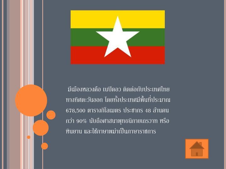 มีเมืองหลวงคือ เนปิดอว ติดต่อกับประเทศไทยทางทิศตะวันออก โดยทั้งประเทศมีพื้นที่ประมาณ 678,500 ตารางกิโลเมตร ประชากร 48 ล้านคน กว่า 90% นับถือศาสนาพุทธนิกายเถรวาท หรือหินยาน และใช้ภาษาพม่าเป็นภาษาราชการ