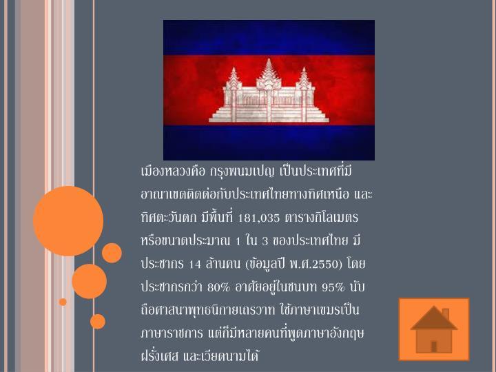 เมืองหลวงคือ กรุงพนมเปญ เป็นประเทศที่มีอาณาเขตติดต่อกับประเทศไทยทางทิศเหนือ และทิศตะวันตก มีพื้นที่ 181,035 ตารางกิโลเมตร หรือขนาดประมาณ 1 ใน 3 ของประเทศไทย มีประชากร 14 ล้านคน (ข้อมูลปี พ.ศ.2550) โดยประชากรกว่า 80% อาศัยอยู่ในชนบท 95% นับถือศาสนาพุทธนิกายเถรวาท ใช้ภาษาเขมรเป็นภาษาราชการ แต่ก็มีหลายคนที่พูดภาษาอังกฤษ ฝรั่งเศส และเวียดนามได้