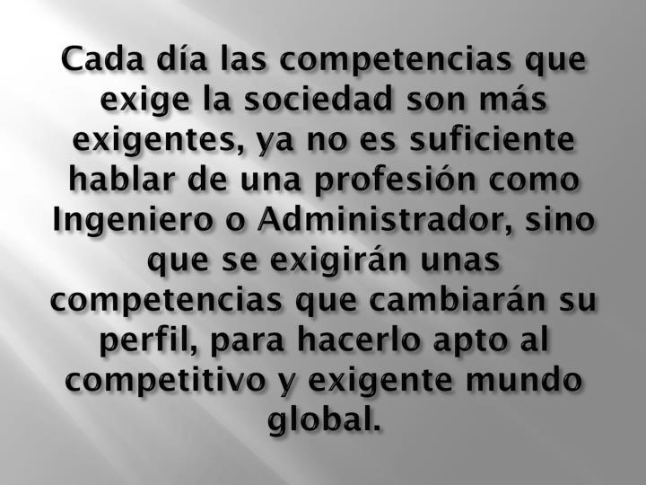 Cada día las competencias que exige la sociedad son más exigentes, ya no es suficiente hablar de una profesión como Ingeniero o Administrador, sino que se exigirán unas competencias que cambiarán su perfil, para hacerlo apto al competitivo y exigente mundo global.