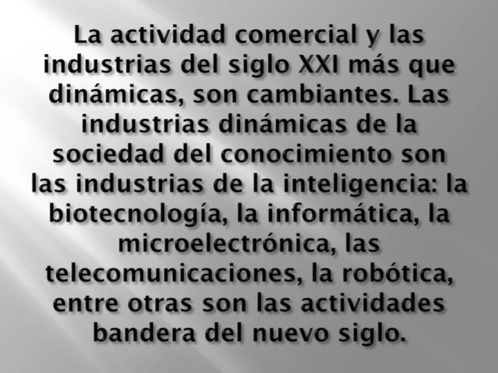 La actividad comercial y las industrias del siglo XXI más que dinámicas, son cambiantes. Las industrias dinámicas de la sociedad del conocimiento son las industrias de la inteligencia: la biotecnología, la informática, la microelectrónica, las telecomunicaciones, la robótica, entre otras son las actividades bandera del nuevo siglo.