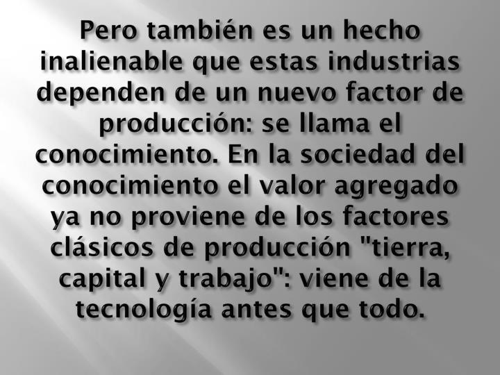 """Pero también es un hecho inalienable que estas industrias dependen de un nuevo factor de producción: se llama el conocimiento. En la sociedad del conocimiento el valor agregado ya no proviene de los factores clásicos de producción """"tierra, capital y trabajo"""": viene de la tecnología antes que todo."""