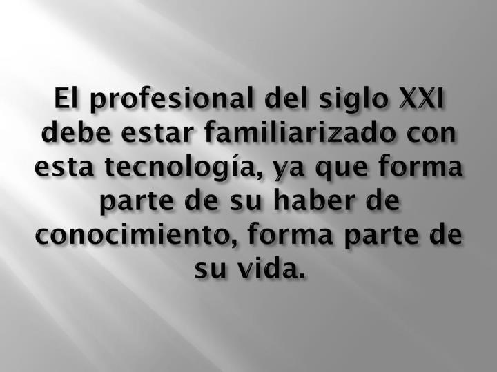 El profesional del siglo XXI debe estar familiarizado con esta tecnología,ya que forma parte de su haber de conocimiento, forma parte de su vida.