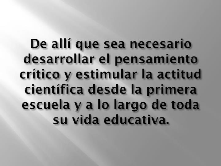De allí que sea necesario desarrollar el pensamiento crítico y estimular la actitud científica desde la primera escuela y a lo largo de toda su vida educativa.