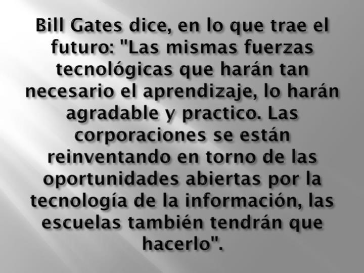 """Bill Gates dice, en lo que trae el futuro: """"Las mismas fuerzas tecnológicas que harán tan necesario el aprendizaje, lo harán agradable y practico. Las corporaciones se están reinventando en torno de las oportunidades abiertas por la tecnología de la información, las escuelas también tendrán que hacerlo""""."""