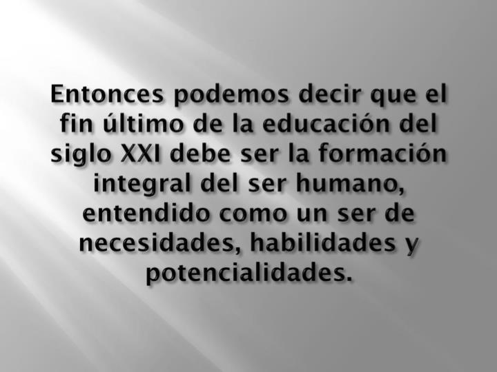 Entonces podemos decir que el fin último de la educación del siglo XXI debe ser la formación integral del ser humano, entendido como un ser de necesidades, habilidades y potencialidades.
