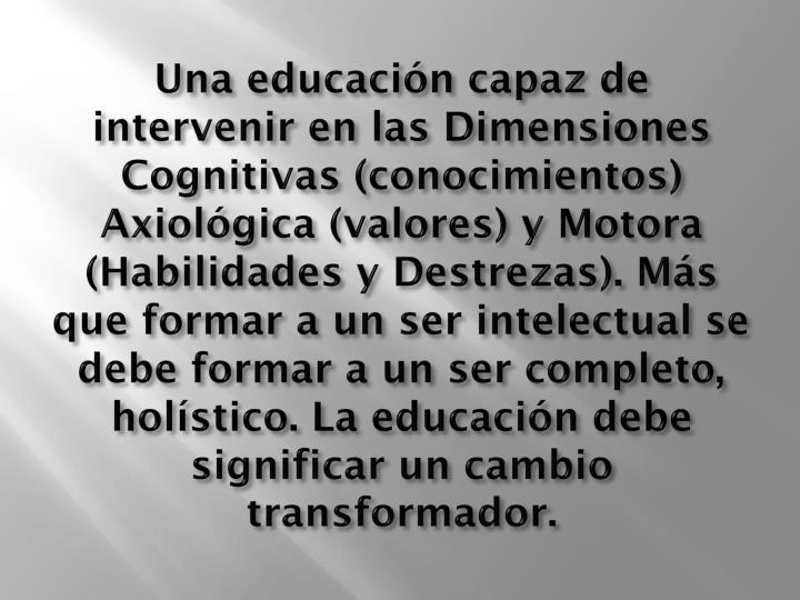 Una educación capaz de intervenir en las Dimensiones Cognitivas (conocimientos) Axiológica (valores) y Motora (Habilidades y Destrezas). Más que formar a un ser intelectual se debe formar a un ser completo, holístico. La educación debe significar un cambio transformador.