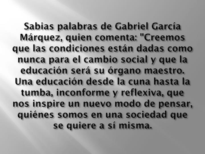 """Sabias palabras de Gabriel García Márquez, quien comenta: """"Creemos que las condiciones están dadas como nunca para el cambio social y que la educación será su órgano maestro. Una educación desde la cuna hasta la tumba, inconforme y reflexiva, que nos inspire un nuevo modo de pensar, quiénes somos en una sociedad que se quiere a sí misma."""