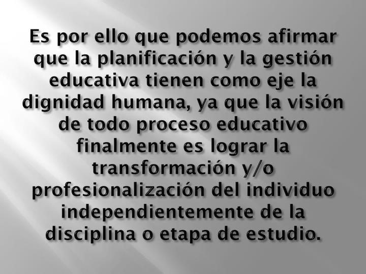 Es por ello que podemos afirmar que la planificación y la gestión educativa tienen como eje la dignidad humana, ya que la visión de todo proceso educativo finalmente es lograr la transformación y/o profesionalización del individuo independientemente de la disciplina o etapa de estudio.