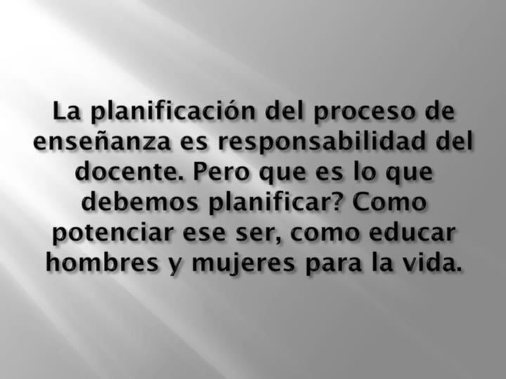 La planificación del proceso de enseñanza es responsabilidad del docente. Pero que es lo que debemos planificar? Como potenciar ese ser, como educar hombres y mujeres para la vida.