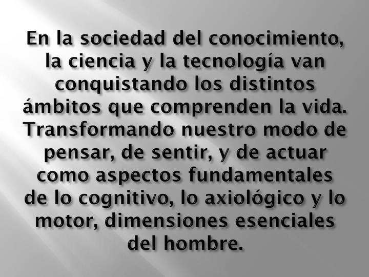 En la sociedad del conocimiento, la ciencia y la tecnología van conquistando los distintos ámbitos que comprenden la vida. Transformando nuestro modo de pensar, de sentir, y de actuar como aspectos fundamentales de lo cognitivo, lo axiológico y lo motor, dimensiones esenciales del hombre.