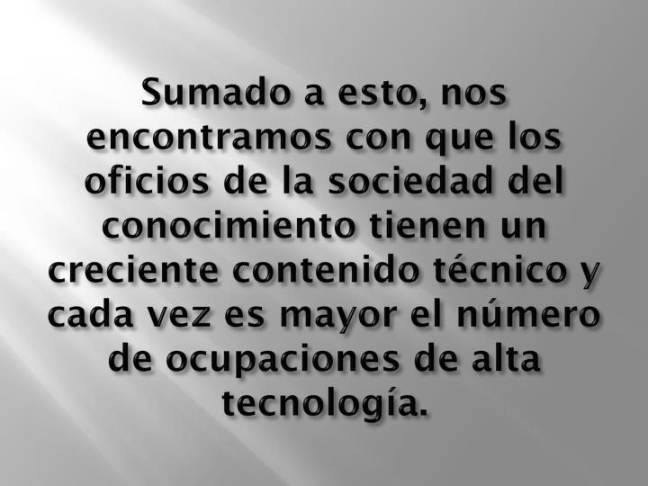 Sumado a esto, nos encontramos con que los oficios de la sociedad del conocimiento tienen un creciente contenido técnico y cada vez es mayor el número de ocupaciones de alta tecnología.