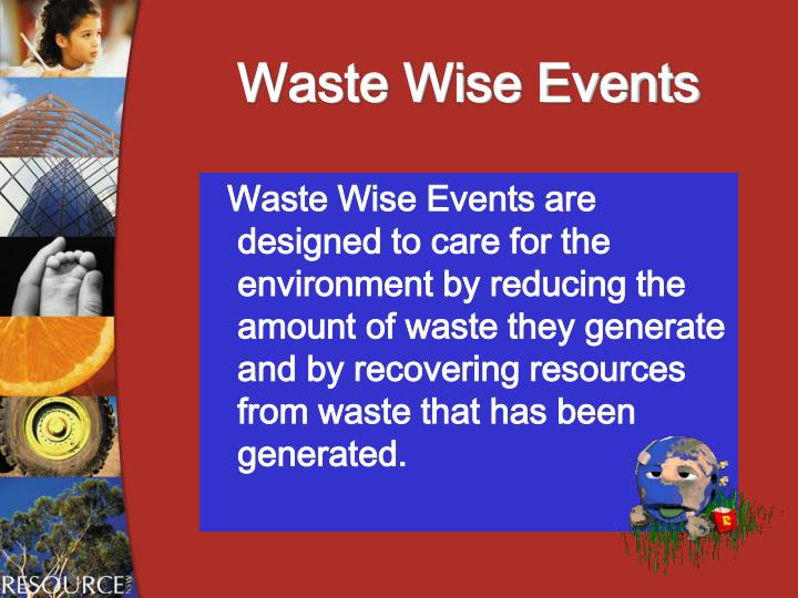 Waste Wise Events are designed to care for the environment by reducing the amount of waste they generate and by recovering resources from waste that has been generated.