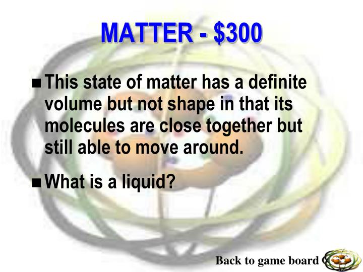This state of matter has a definite volume but not shape in that its molecules are close together but still able to move around.