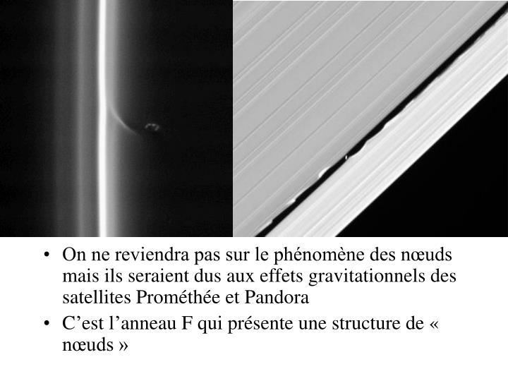 On ne reviendra pas sur le phénomène des nœuds mais ils seraient dus aux effets gravitationnels des satellites Prométhée et Pandora