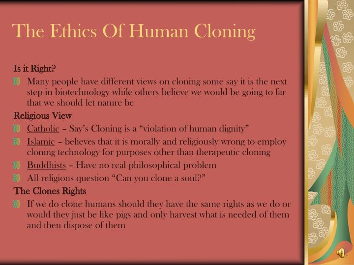 islam and human cloning religion essay What is religion essay 878 words | 4 pages religion is a hard concept to comprehend it is showing us a different side to look at our life instead of having hard facts that can be physically proven, religion shows us to take a leap of faith and believe the impossible.