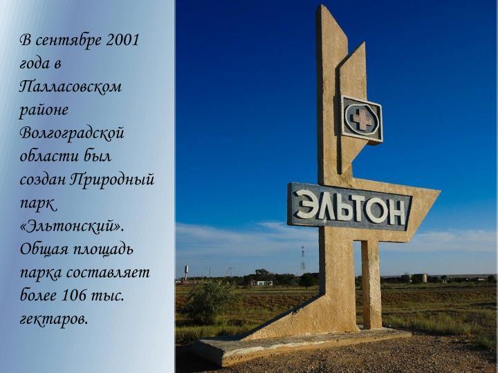 В сентябре 2001 года в Палласовском районе Волгоградской области был создан Природный парк «Эльтонский». Общая площадь парка составляет более 106 тыс. гектаров.