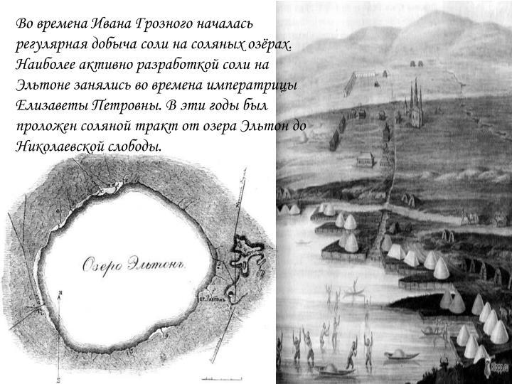 Во времена Ивана Грозного началась регулярная добыча соли на соляных озёрах. Наиболее активно разработкой соли на Эльтоне занялись во времена императрицы Елизаветы Петровны. В эти годы был проложен соляной тракт от озера Эльтон до Николаевской слободы.