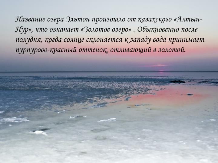Название озера Эльтон произошло от казахского «Алтын-Нур», что означает «Золотое озеро» . Обыкновенно после полудня, когда солнце склоняется к западу вода принимает пурпурово-красный оттенок, отливающий в золотой.