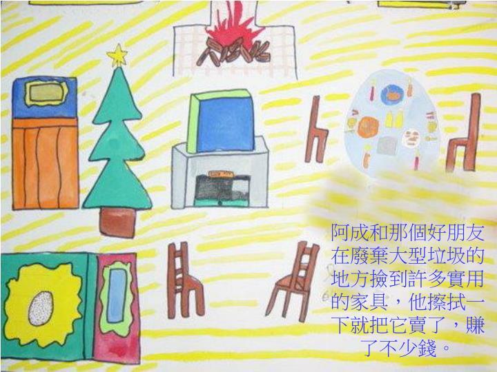 阿成和那個好朋友在廢棄大型垃圾的地方撿到許多實用的家具,他擦拭一下就把它賣了,賺了不少錢。