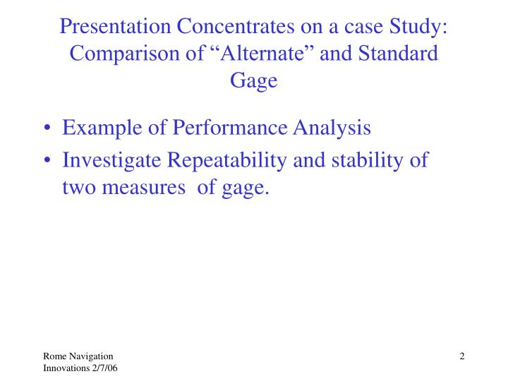 Presentation concentrates on a case study comparison of alternate and standard gage