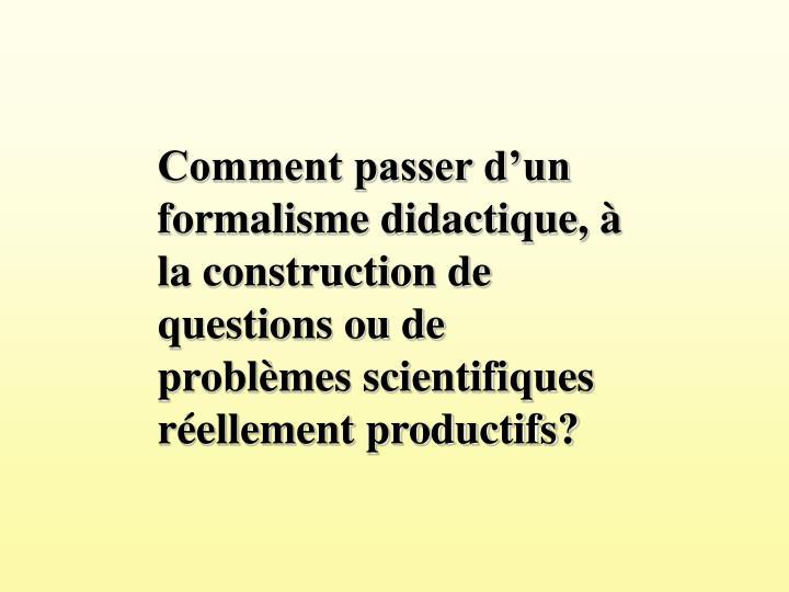 Comment passer dun formalisme didactique,  la construction de questions ou de problmes scientifiques rellement productifs?