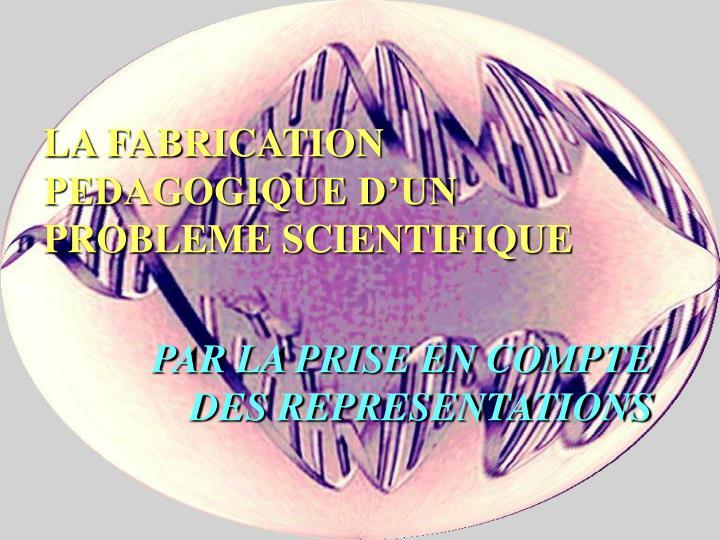 LA FABRICATION PEDAGOGIQUE DUN PROBLEME SCIENTIFIQUE