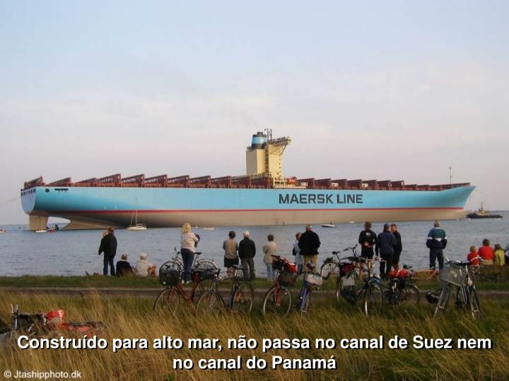 Construído para alto mar, não passa no canal de Suez nem no canal do Panamá