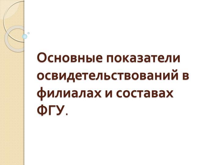 Основные показатели освидетельствований в филиалах и составах ФГУ