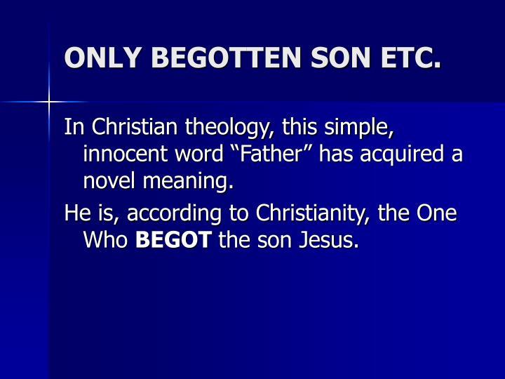 ONLY BEGOTTEN SON ETC.
