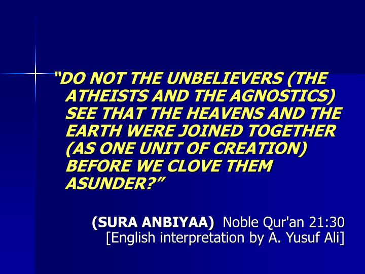 DO NOT THE UNBELIEVERS (THE ATHEISTS AND THE AGNOSTICS) SEE THAT THE HEAVENS AND THE EARTH WERE JOINED TOGETHER (AS ONE UNIT OF CREATION) BEFORE WE CLOVE THEM ASUNDER?