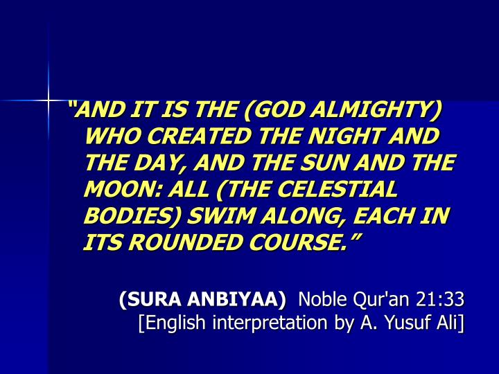 AND IT IS THE (GOD ALMIGHTY) WHO CREATED THE NIGHT AND THE DAY, AND THE SUN AND THE MOON: ALL (THE CELESTIAL BODIES) SWIM ALONG, EACH IN ITS ROUNDED COURSE.