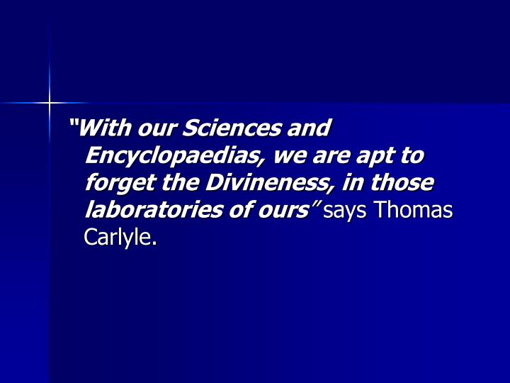 With our Sciences and Encyclopaedias, we are apt to forget the Divineness, in those laboratories of ours