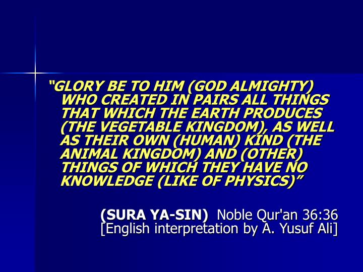 GLORY BE TO HIM (GOD ALMIGHTY) WHO CREATED IN PAIRS ALL THINGS THAT WHICH THE EARTH PRODUCES (THE VEGETABLE KINGDOM), AS WELL AS THEIR OWN (HUMAN) KIND (THE ANIMAL KINGDOM) AND (OTHER) THINGS OF WHICH THEY HAVE NO KNOWLEDGE (LIKE OF PHYSICS)